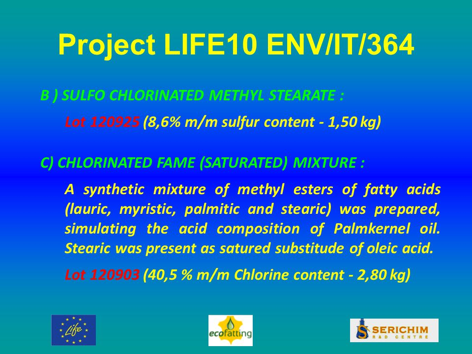 Project LIFE10 ENV/IT/364 B ) SULFO CHLORINATED METHYL STEARATE : Lot 120925 (8,6% m/m sulfur content - 1,50 kg) C) CHLORINATED FAME (SATURATED) MIXTURE : A synthetic mixture of methyl esters of fatty acids (lauric, myristic, palmitic and stearic) was prepared, simulating the acid composition of Palmkernel oil.