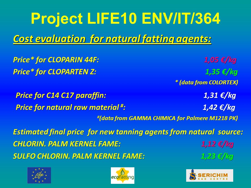 Project LIFE10 ENV/IT/364 Cost evaluation for natural fatting agents: Price* for CLOPARIN 44F: 1,05 €/kg Price* for CLOPARTEN Z: 1,35 €/kg * (data from COLORTEX) Price for C14 C17 paraffin: 1,31 €/kg Price for natural raw material # : 1,42 €/kg # (data from GAMMA CHIMICA for Palmere M1218 PK) Estimated final price for new tanning agents from natural source: CHLORIN.