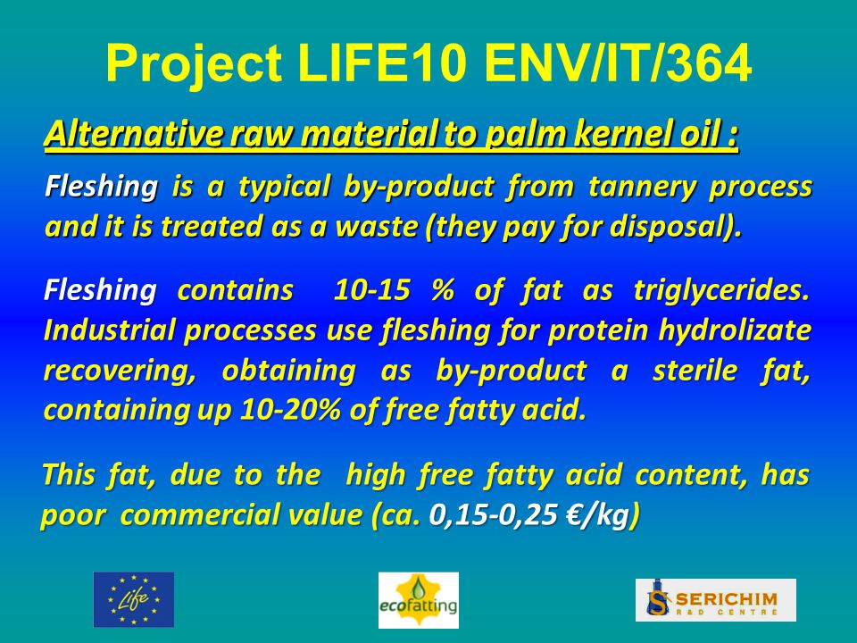 Alternative raw material to palm kernel oil : Fleshing is a typical by-product from tannery process and it is treated as a waste (they pay for disposal).