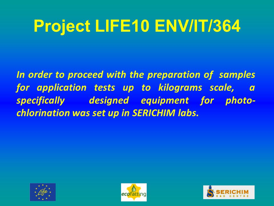 Project LIFE10 ENV/IT/364 In order to proceed with the preparation of samples for application tests up to kilograms scale, a specifically designed equipment for photo- chlorination was set up in SERICHIM labs.