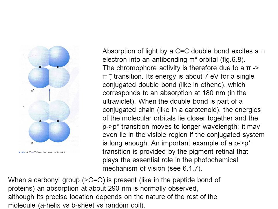When a carbonyl group (>C=O) is present (like in the peptide bond of proteins) an absorption at about 290 nm is normally observed, although its precise location depends on the nature of the rest of the molecule (a-helix vs b-sheet vs random coil).