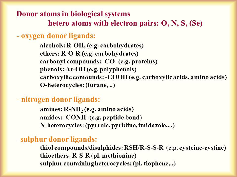 Donor atoms in biological systems hetero atoms with electron pairs: O, N, S, (Se) - oxygen donor ligands: alcohols: R-OH, (e.g. carbohydrates) ethers: