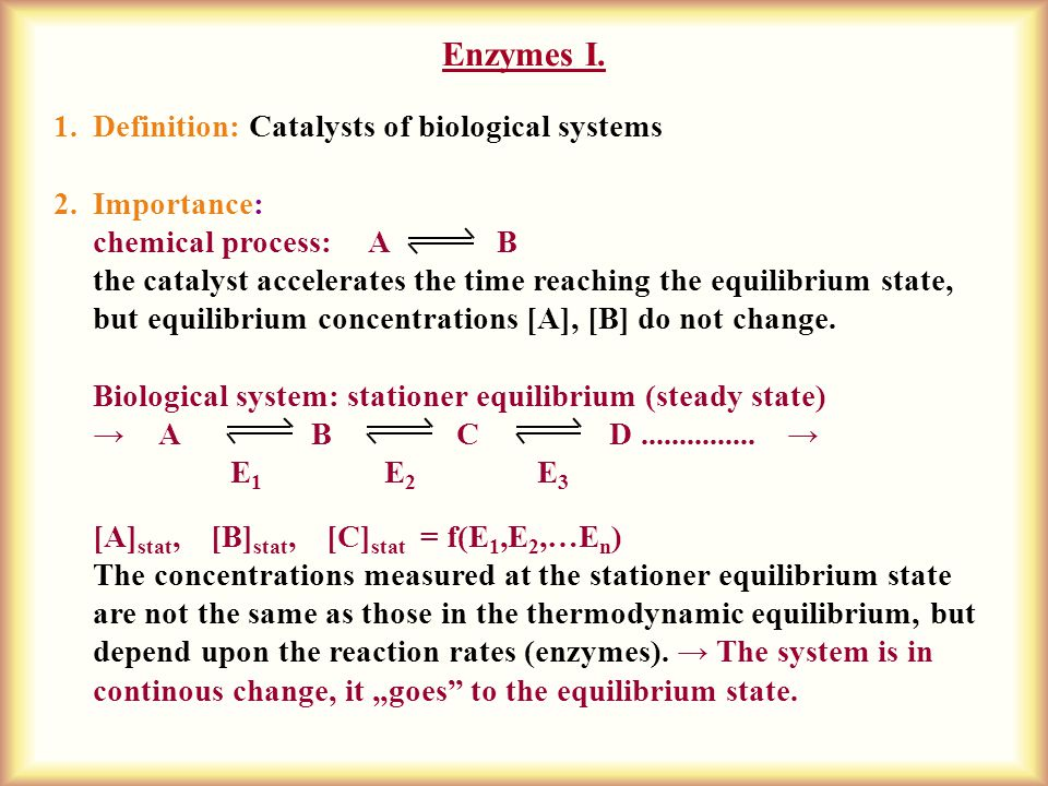 Enzymes I. 1.Definition: Catalysts of biological systems 2.Importance: chemical process: A B the catalyst accelerates the time reaching the equilibriu