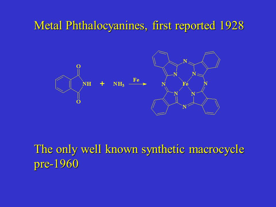 Metal Phthalocyanines, first reported 1928 The only well known synthetic macrocycle pre-1960