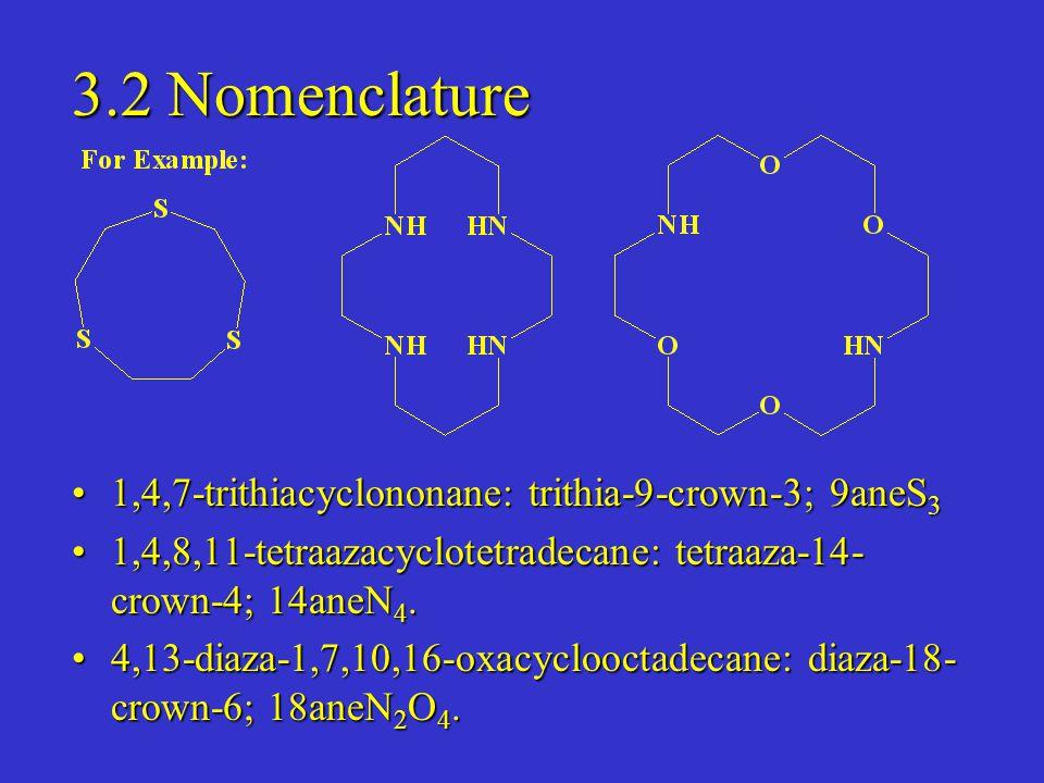 3.2 Nomenclature 1,4,7-trithiacyclononane: trithia-9-crown-3; 9aneS 31,4,7-trithiacyclononane: trithia-9-crown-3; 9aneS 3 1,4,8,11-tetraazacyclotetradecane: tetraaza-14- crown-4; 14aneN 4.1,4,8,11-tetraazacyclotetradecane: tetraaza-14- crown-4; 14aneN 4.