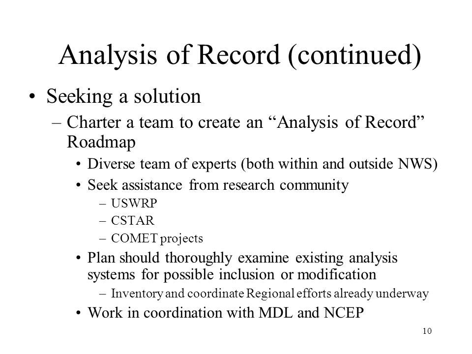 10 Analysis of Record (continued) Seeking a solution –Charter a team to create an Analysis of Record Roadmap Diverse team of experts (both within and outside NWS) Seek assistance from research community –USWRP –CSTAR –COMET projects Plan should thoroughly examine existing analysis systems for possible inclusion or modification –Inventory and coordinate Regional efforts already underway Work in coordination with MDL and NCEP