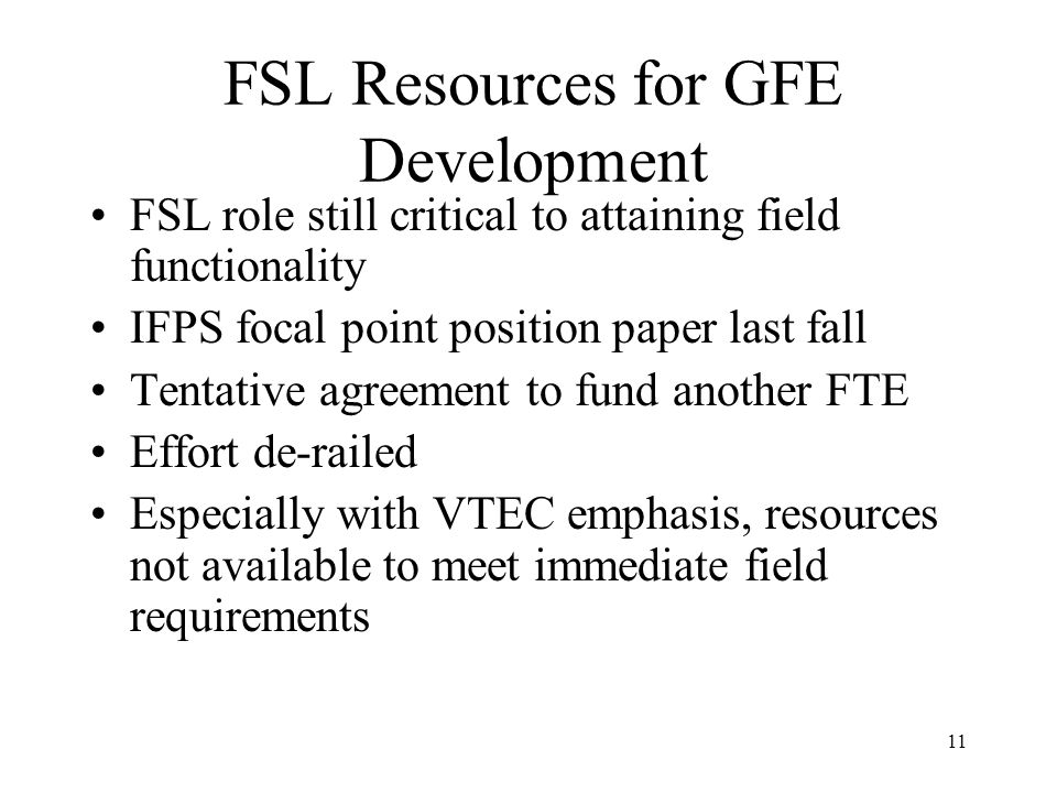 11 FSL Resources for GFE Development FSL role still critical to attaining field functionality IFPS focal point position paper last fall Tentative agreement to fund another FTE Effort de-railed Especially with VTEC emphasis, resources not available to meet immediate field requirements