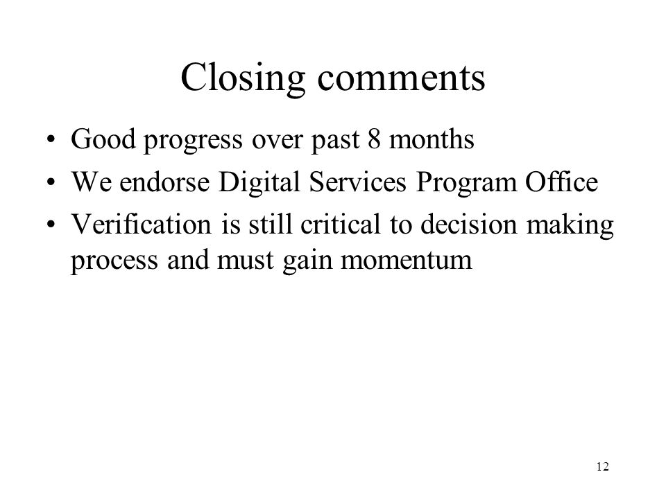 12 Closing comments Good progress over past 8 months We endorse Digital Services Program Office Verification is still critical to decision making process and must gain momentum