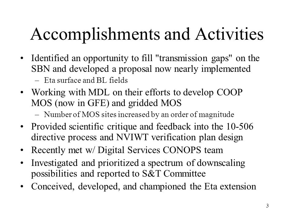 3 Accomplishments and Activities Identified an opportunity to fill transmission gaps on the SBN and developed a proposal now nearly implemented –Eta surface and BL fields Working with MDL on their efforts to develop COOP MOS (now in GFE) and gridded MOS –Number of MOS sites increased by an order of magnitude Provided scientific critique and feedback into the 10-506 directive process and NVIWT verification plan design Recently met w/ Digital Services CONOPS team Investigated and prioritized a spectrum of downscaling possibilities and reported to S&T Committee Conceived, developed, and championed the Eta extension