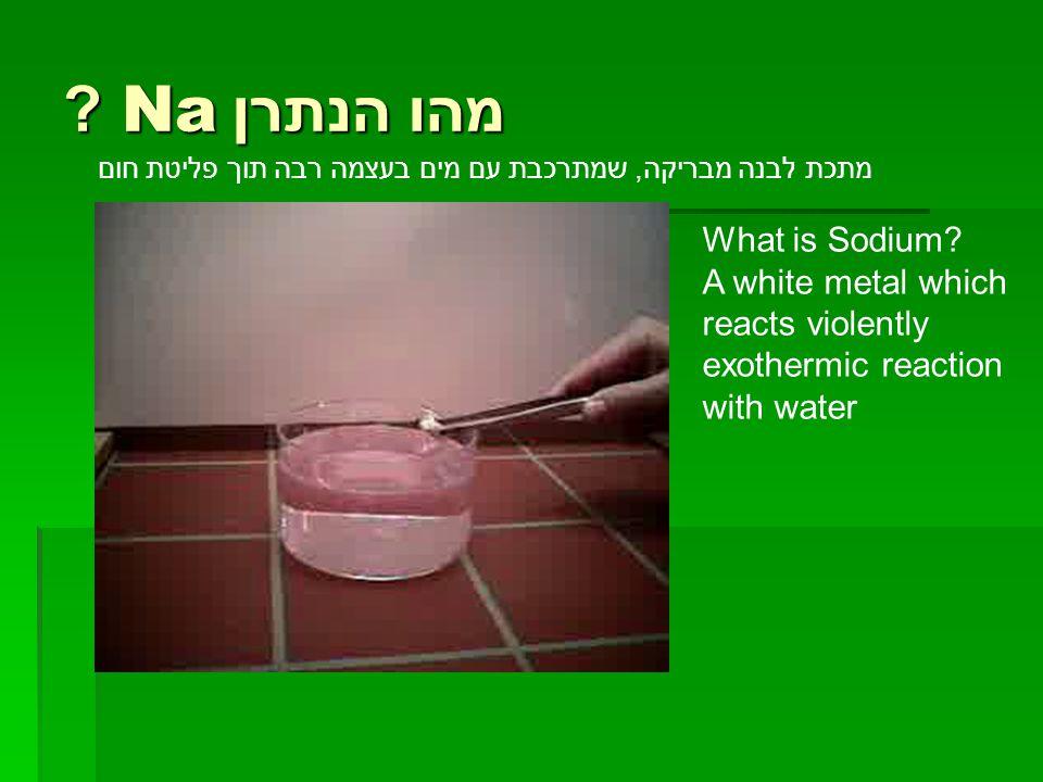 מהו הנתרן Na ? מתכת לבנה מבריקה, שמתרכבת עם מים בעצמה רבה תוך פליטת חום What is Sodium? A white metal which reacts violently exothermic reaction with