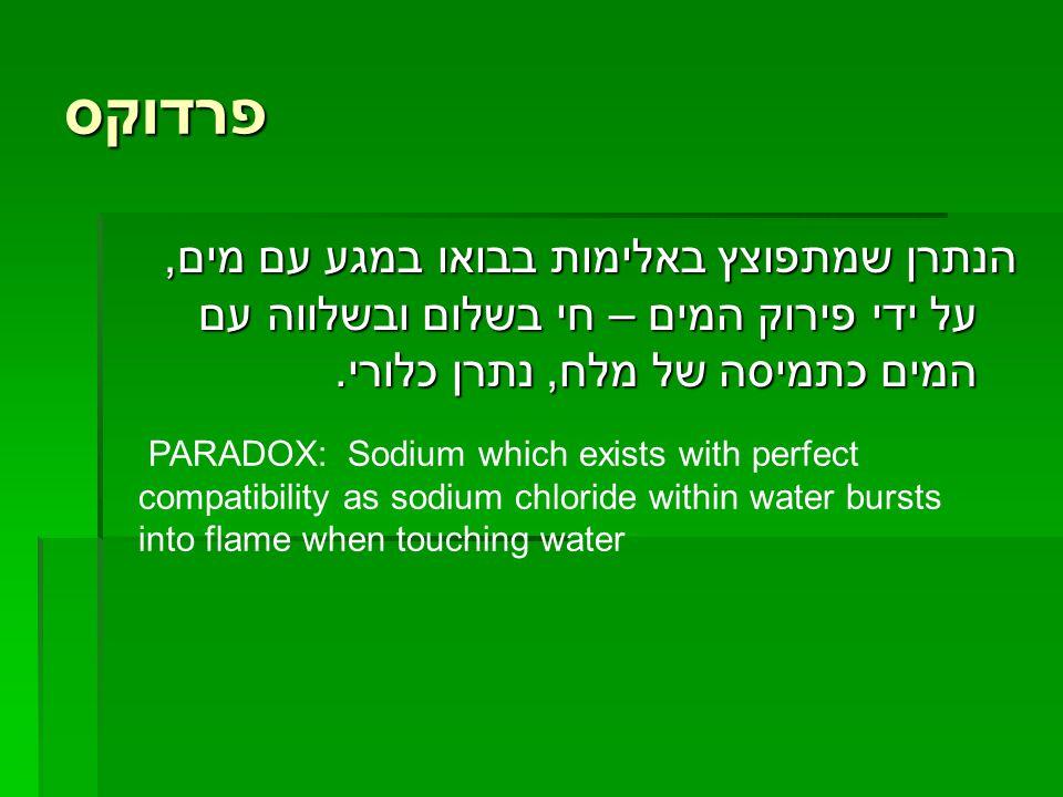 פרדוקס הנתרן שמתפוצץ באלימות בבואו במגע עם מים, על ידי פירוק המים – חי בשלום ובשלווה עם המים כתמיסה של מלח, נתרן כלורי. PARADOX: Sodium which exists w