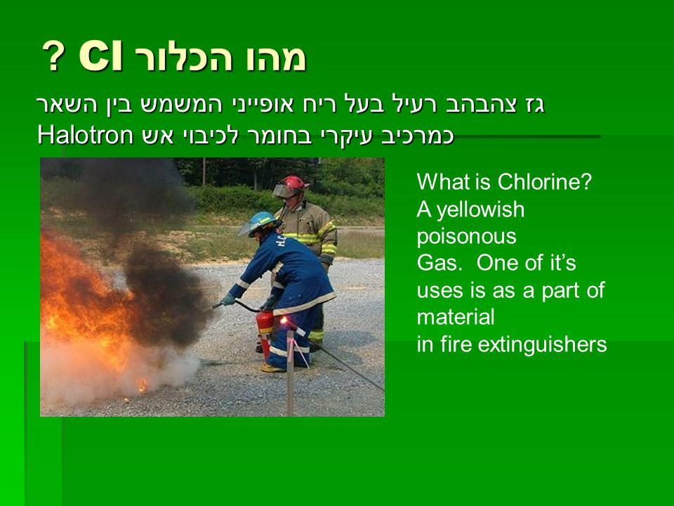 מהו הכלור Cl ? גז צהבהב רעיל בעל ריח אופייני המשמש בין השאר כמרכיב עיקרי בחומר לכיבוי אש Halotron What is Chlorine? A yellowish poisonous Gas. One of