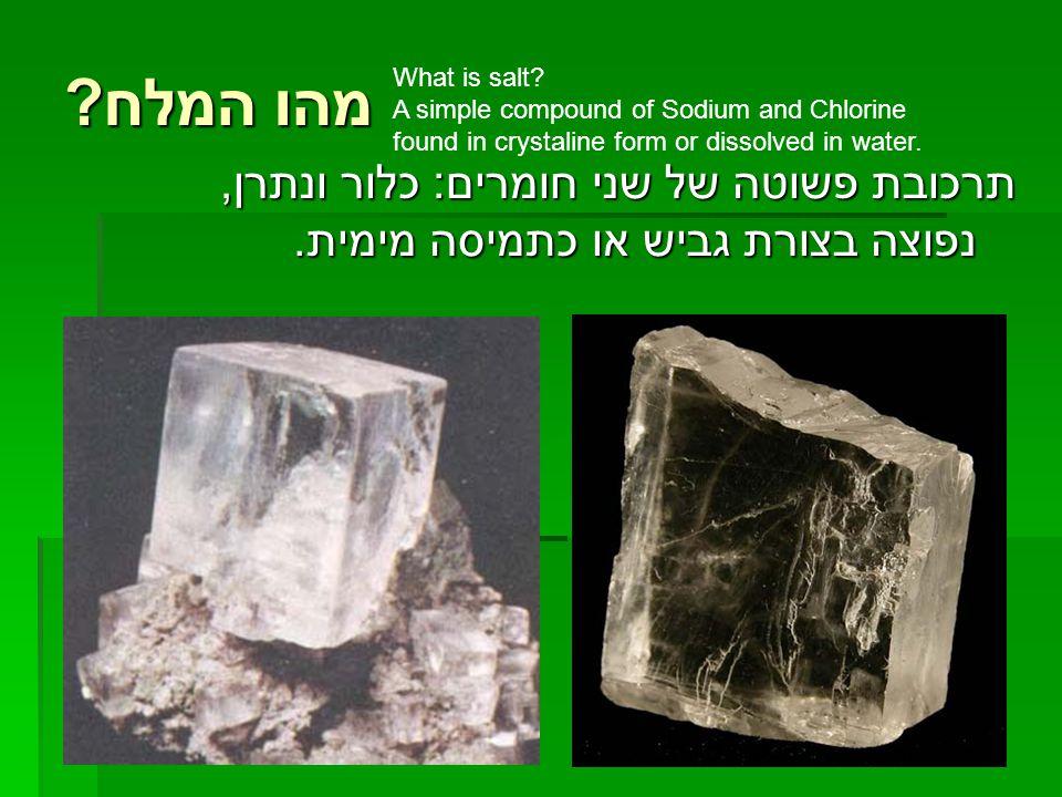 מהו המלח ? תרכובת פשוטה של שני חומרים: כלור ונתרן, נפוצה בצורת גביש או כתמיסה מימית. What is salt? A simple compound of Sodium and Chlorine found in c