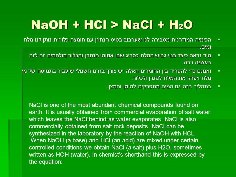 NaOH + HCl > NaCl + H 2 O NaOH + HCl > NaCl + H 2 O  הכימיה המודרנית מסבירה לנו שערבוב בסיס הנתרן עם חומצה כלורית נותן לנו מלח ומים.  מיד נראה כיצד