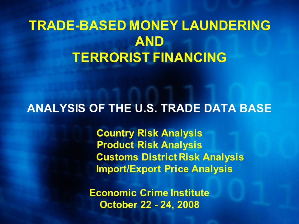 TRADE-BASED MONEY LAUNDERING AND TERRORIST FINANCING ANALYSIS OF THE U.S. TRADE DATA BASE Country Risk Analysis Product Risk Analysis Customs District