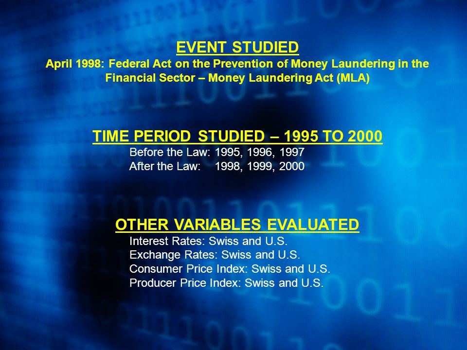 EVENT STUDIED April 1998: Federal Act on the Prevention of Money Laundering in the Financial Sector – Money Laundering Act (MLA) TIME PERIOD STUDIED – 1995 TO 2000 Before the Law: 1995, 1996, 1997 After the Law: 1998, 1999, 2000 OTHER VARIABLES EVALUATED Interest Rates: Swiss and U.S.