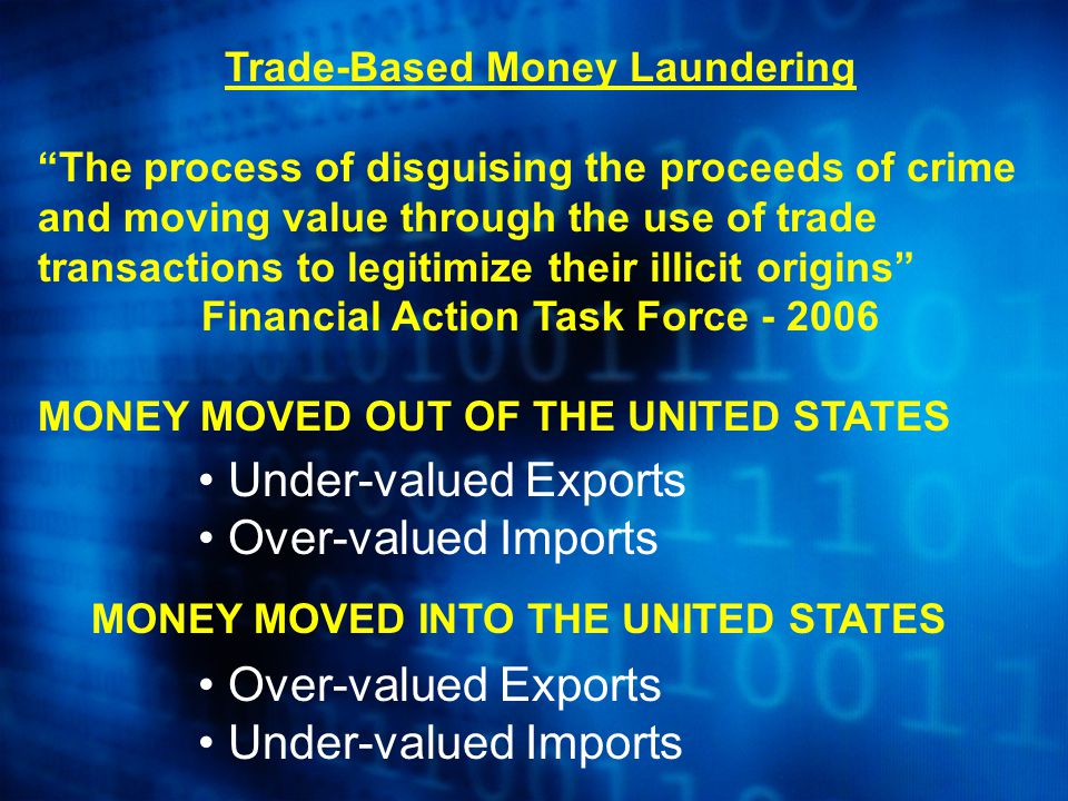 Trade-Based Money Laundering The process of disguising the proceeds of crime and moving value through the use of trade transactions to legitimize their illicit origins Financial Action Task Force - 2006 MONEY MOVED OUT OF THE UNITED STATES Under-valued Exports Over-valued Imports MONEY MOVED INTO THE UNITED STATES Over-valued Exports Under-valued Imports