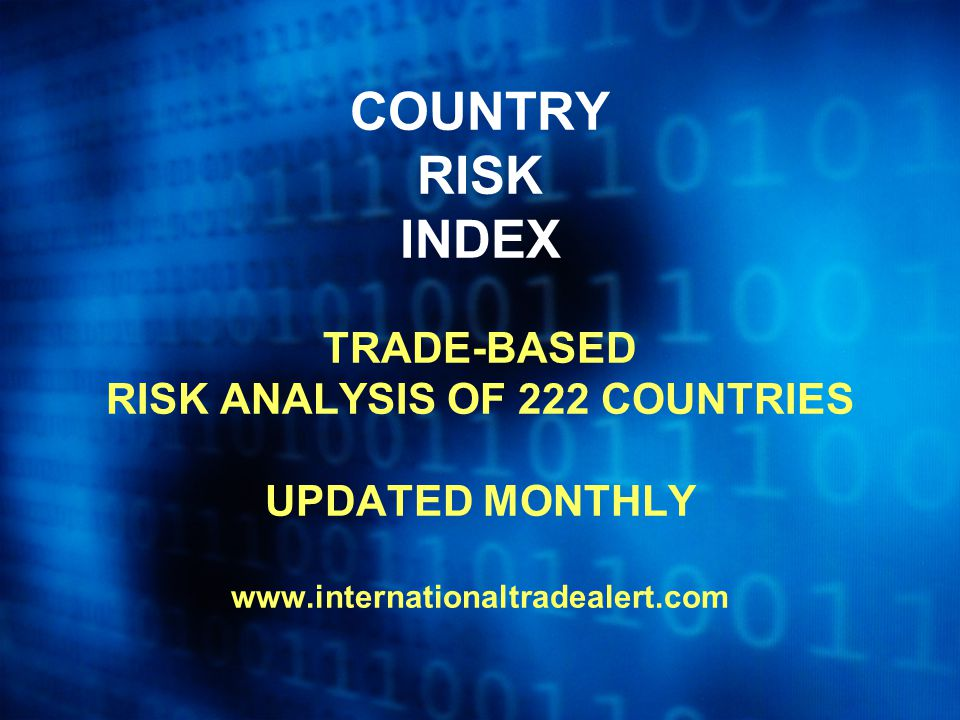 COUNTRY RISK INDEX TRADE-BASED RISK ANALYSIS OF 222 COUNTRIES UPDATED MONTHLY www.internationaltradealert.com
