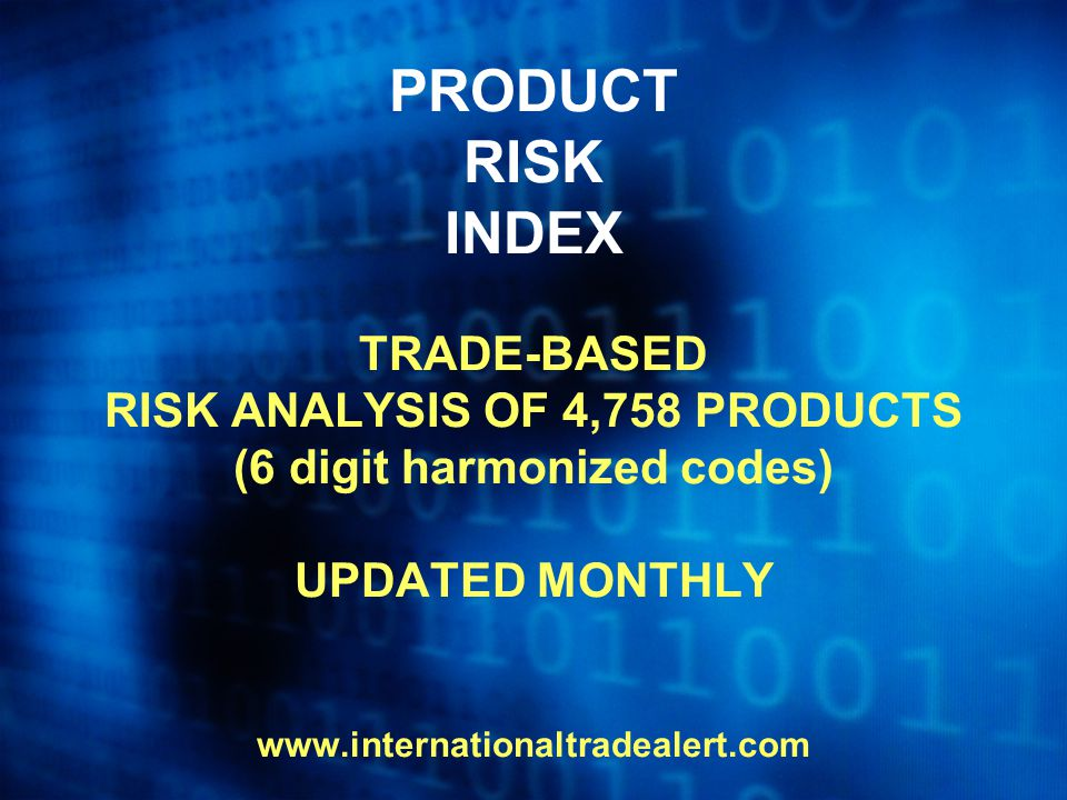PRODUCT RISK INDEX TRADE-BASED RISK ANALYSIS OF 4,758 PRODUCTS (6 digit harmonized codes) UPDATED MONTHLY www.internationaltradealert.com