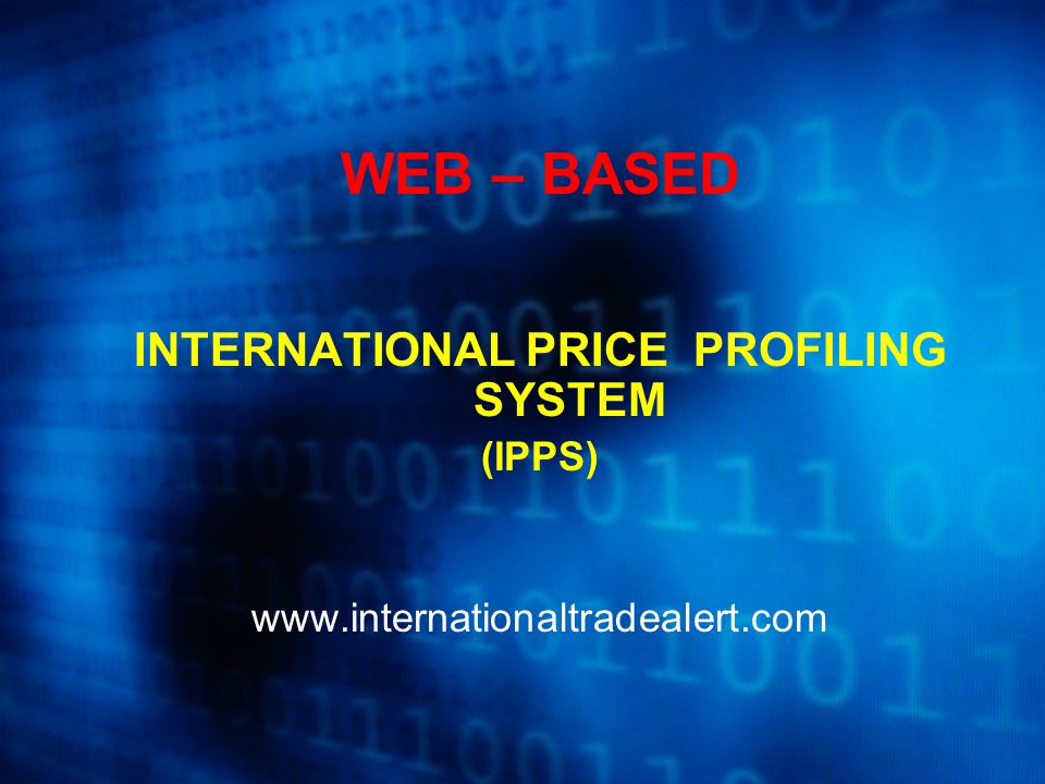 WEB – BASED INTERNATIONAL PRICE PROFILING SYSTEM (IPPS) www.internationaltradealert.com