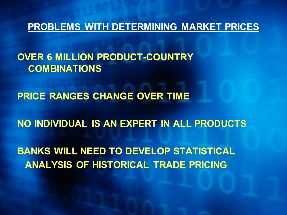 PROBLEMS WITH DETERMINING MARKET PRICES OVER 6 MILLION PRODUCT-COUNTRY COMBINATIONS PRICE RANGES CHANGE OVER TIME NO INDIVIDUAL IS AN EXPERT IN ALL PRODUCTS BANKS WILL NEED TO DEVELOP STATISTICAL ANALYSIS OF HISTORICAL TRADE PRICING