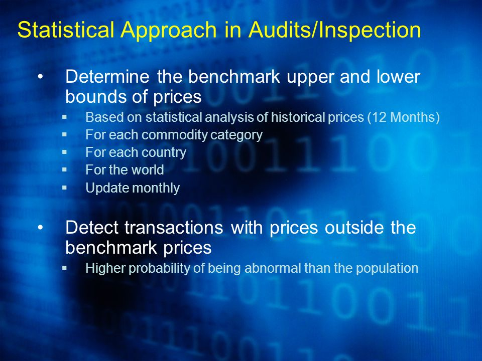 Determine the benchmark upper and lower bounds of prices  Based on statistical analysis of historical prices (12 Months)  For each commodity category  For each country  For the world  Update monthly Detect transactions with prices outside the benchmark prices  Higher probability of being abnormal than the population Statistical Approach in Audits/Inspection