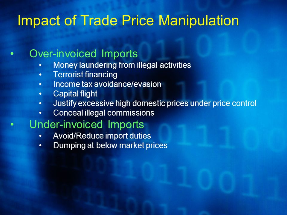 Over-invoiced Imports Money laundering from illegal activities Terrorist financing Income tax avoidance/evasion Capital flight Justify excessive high domestic prices under price control Conceal illegal commissions Under-invoiced Imports Avoid/Reduce import duties Dumping at below market prices Impact of Trade Price Manipulation