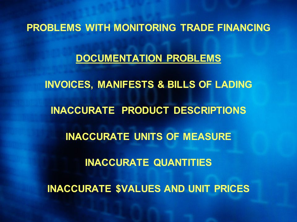 PROBLEMS WITH MONITORING TRADE FINANCING DOCUMENTATION PROBLEMS INVOICES, MANIFESTS & BILLS OF LADING INACCURATE PRODUCT DESCRIPTIONS INACCURATE UNITS OF MEASURE INACCURATE QUANTITIES INACCURATE $VALUES AND UNIT PRICES