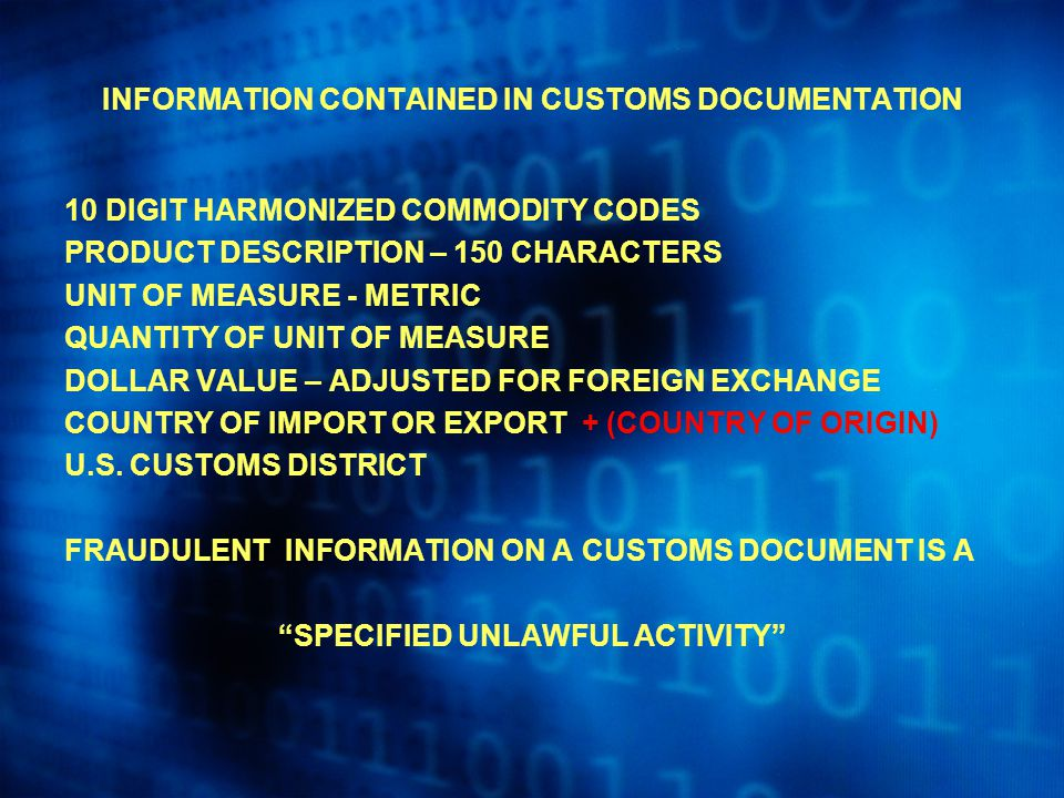 INFORMATION CONTAINED IN CUSTOMS DOCUMENTATION 10 DIGIT HARMONIZED COMMODITY CODES PRODUCT DESCRIPTION – 150 CHARACTERS UNIT OF MEASURE - METRIC QUANTITY OF UNIT OF MEASURE DOLLAR VALUE – ADJUSTED FOR FOREIGN EXCHANGE COUNTRY OF IMPORT OR EXPORT + (COUNTRY OF ORIGIN) U.S.
