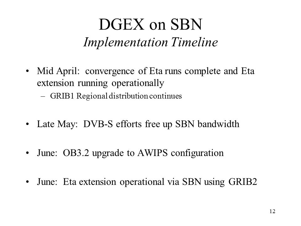 12 DGEX on SBN Implementation Timeline Mid April: convergence of Eta runs complete and Eta extension running operationally –GRIB1 Regional distribution continues Late May: DVB-S efforts free up SBN bandwidth June: OB3.2 upgrade to AWIPS configuration June: Eta extension operational via SBN using GRIB2