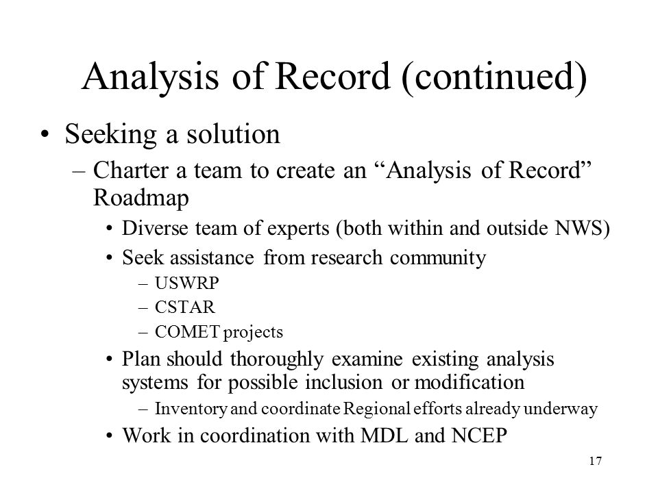 17 Analysis of Record (continued) Seeking a solution –Charter a team to create an Analysis of Record Roadmap Diverse team of experts (both within and outside NWS) Seek assistance from research community –USWRP –CSTAR –COMET projects Plan should thoroughly examine existing analysis systems for possible inclusion or modification –Inventory and coordinate Regional efforts already underway Work in coordination with MDL and NCEP