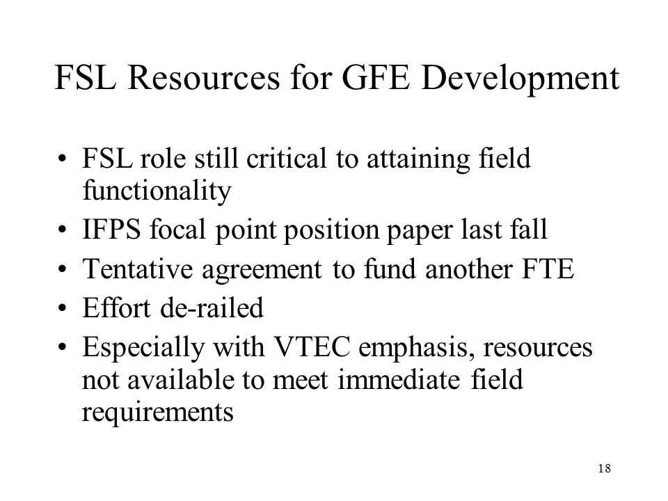 18 FSL Resources for GFE Development FSL role still critical to attaining field functionality IFPS focal point position paper last fall Tentative agreement to fund another FTE Effort de-railed Especially with VTEC emphasis, resources not available to meet immediate field requirements