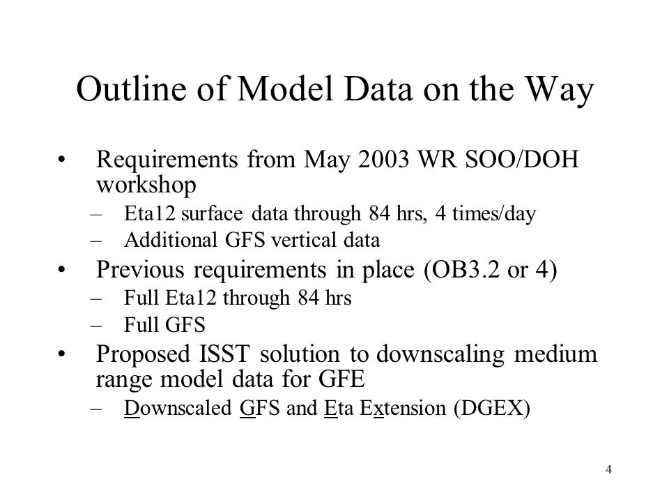 4 Outline of Model Data on the Way Requirements from May 2003 WR SOO/DOH workshop –Eta12 surface data through 84 hrs, 4 times/day –Additional GFS vertical data Previous requirements in place (OB3.2 or 4) –Full Eta12 through 84 hrs –Full GFS Proposed ISST solution to downscaling medium range model data for GFE –Downscaled GFS and Eta Extension (DGEX)