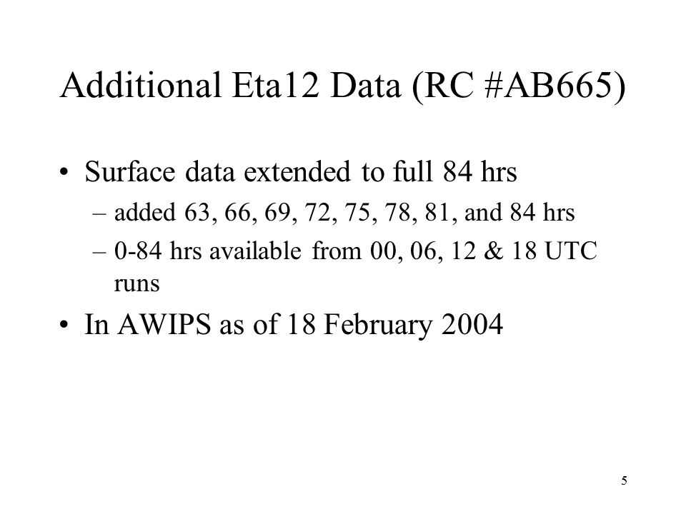 5 Additional Eta12 Data (RC #AB665) Surface data extended to full 84 hrs –added 63, 66, 69, 72, 75, 78, 81, and 84 hrs –0-84 hrs available from 00, 06, 12 & 18 UTC runs In AWIPS as of 18 February 2004