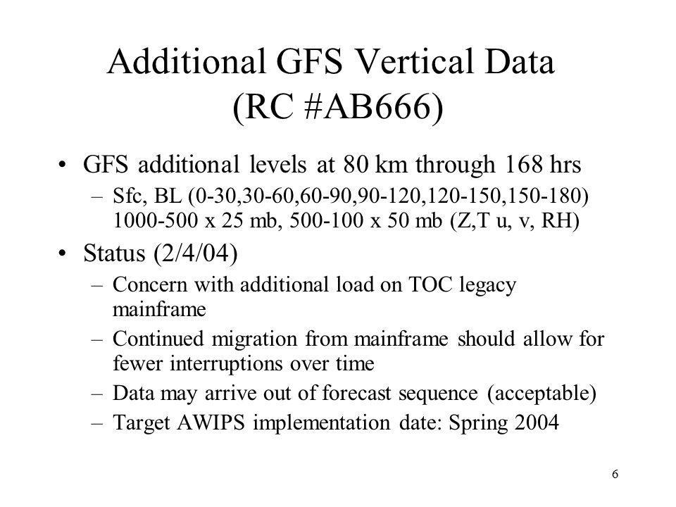 6 Additional GFS Vertical Data (RC #AB666) GFS additional levels at 80 km through 168 hrs –Sfc, BL (0-30,30-60,60-90,90-120,120-150,150-180) 1000-500 x 25 mb, 500-100 x 50 mb (Z,T u, v, RH) Status (2/4/04) –Concern with additional load on TOC legacy mainframe –Continued migration from mainframe should allow for fewer interruptions over time –Data may arrive out of forecast sequence (acceptable) –Target AWIPS implementation date: Spring 2004