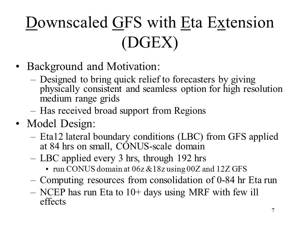 7 Downscaled GFS with Eta Extension (DGEX) Background and Motivation: –Designed to bring quick relief to forecasters by giving physically consistent and seamless option for high resolution medium range grids –Has received broad support from Regions Model Design: –Eta12 lateral boundary conditions (LBC) from GFS applied at 84 hrs on small, CONUS-scale domain –LBC applied every 3 hrs, through 192 hrs run CONUS domain at 06z &18z using 00Z and 12Z GFS –Computing resources from consolidation of 0-84 hr Eta run –NCEP has run Eta to 10+ days using MRF with few ill effects