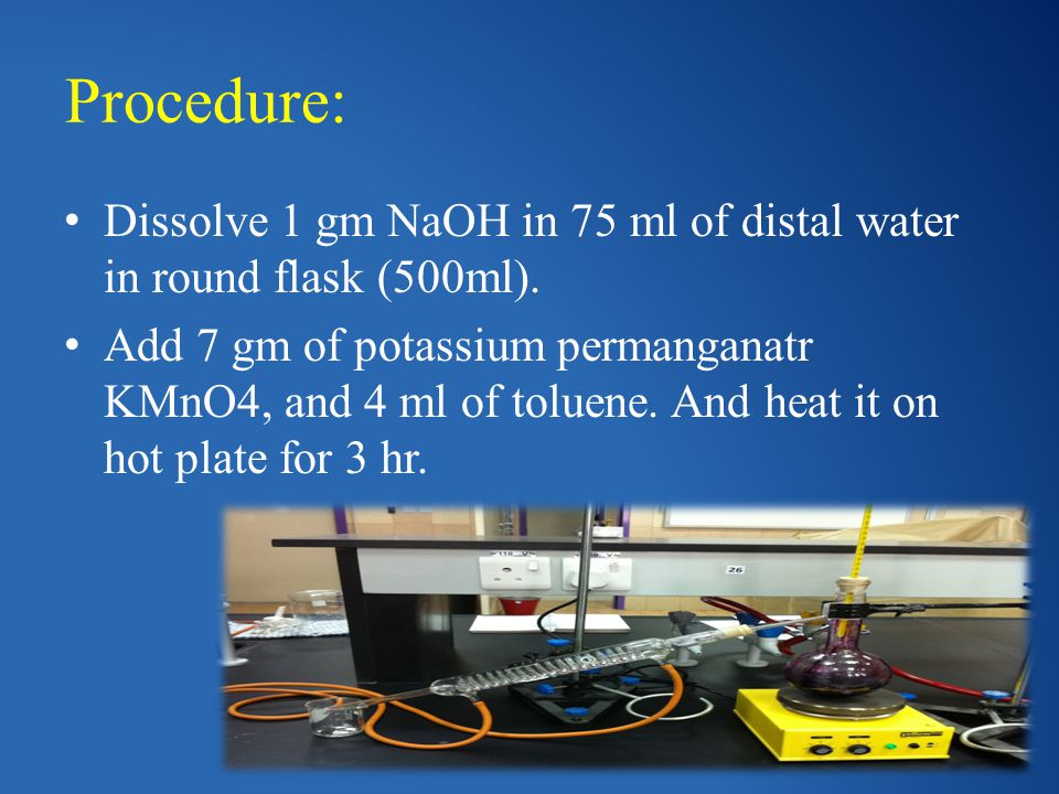 Procedure: Dissolve 1 gm NaOH in 75 ml of distal water in round flask (500ml). Add 7 gm of potassium permanganatr KMnO4, and 4 ml of toluene. And heat