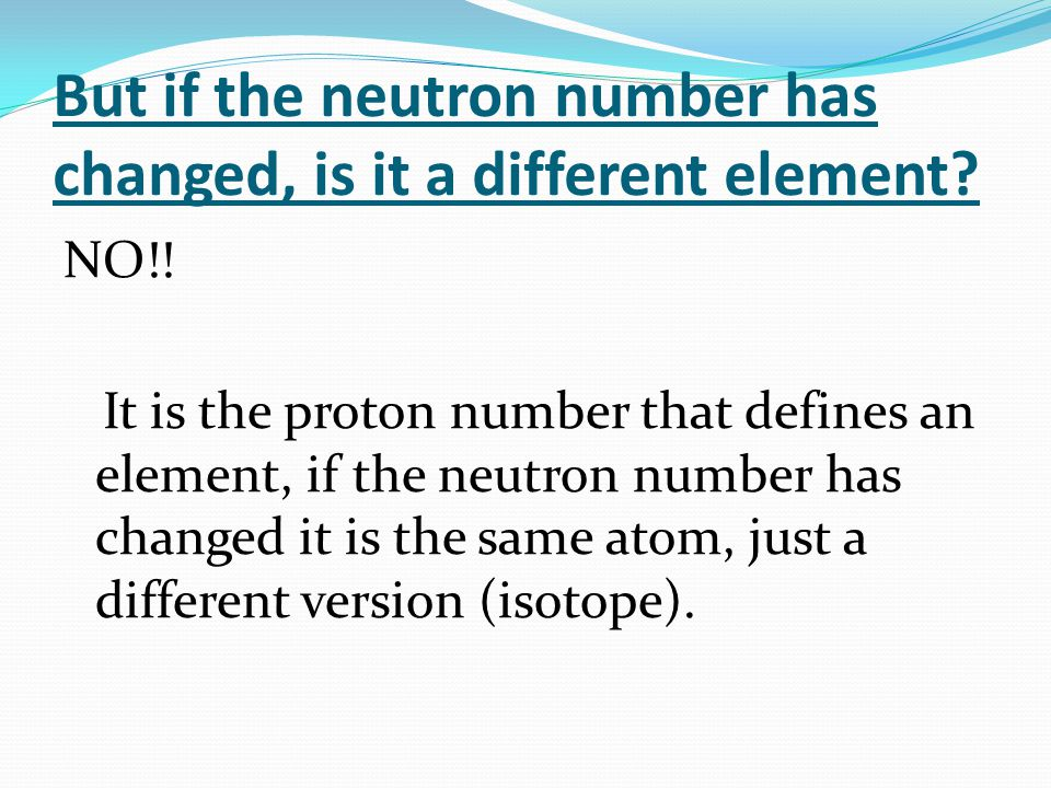 But if the neutron number has changed, is it a different element? NO!! It is the proton number that defines an element, if the neutron number has chan