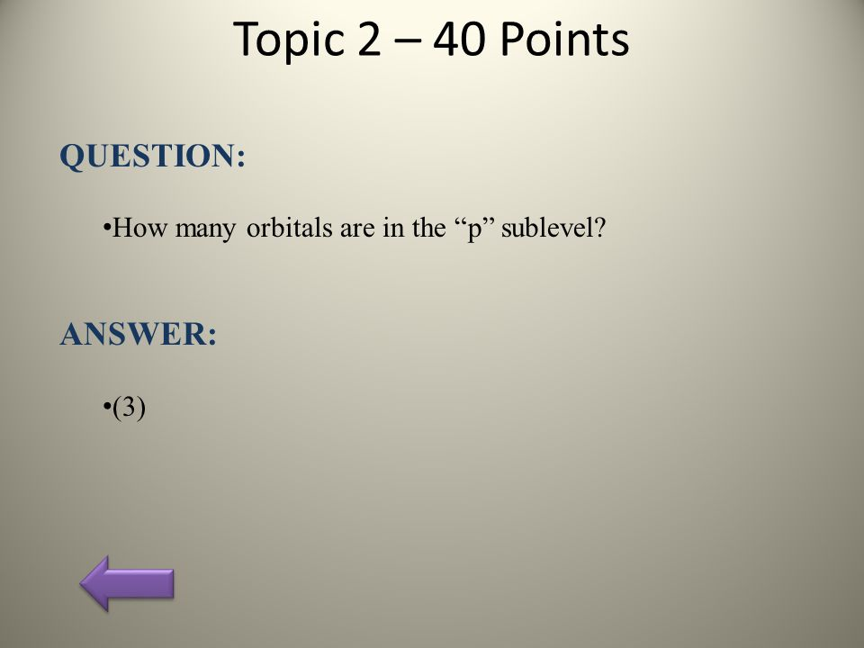 Topic 2 – 40 Points QUESTION: How many orbitals are in the p sublevel? ANSWER: (3)