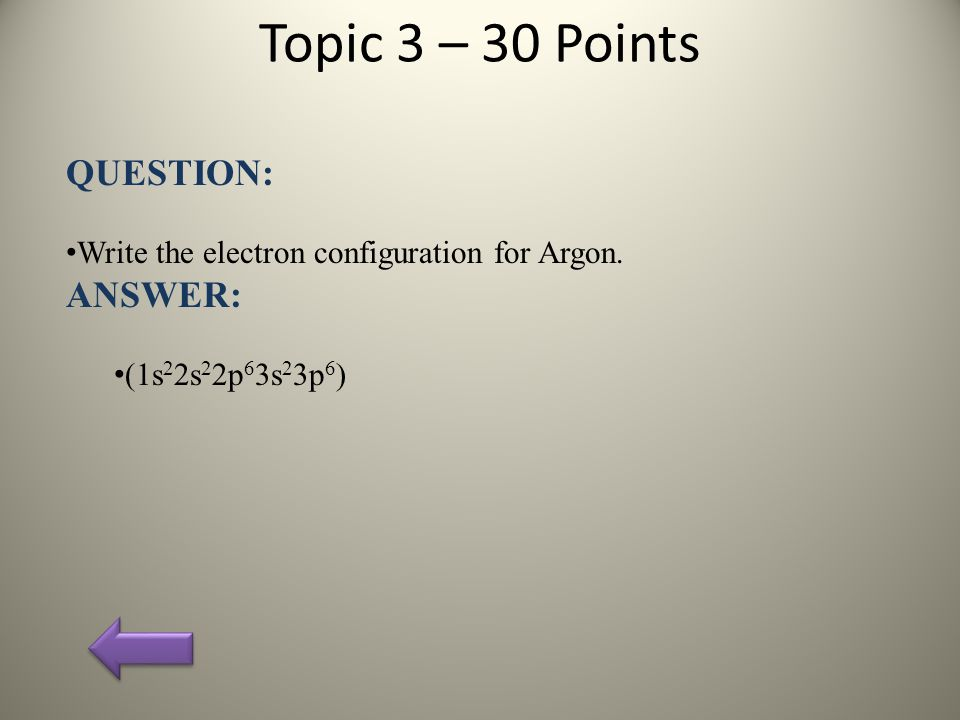 Topic 3 – 30 Points QUESTION: Write the electron configuration for Argon.