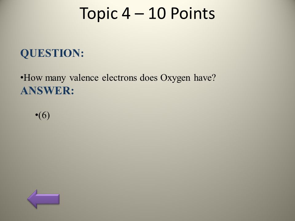 Topic 4 – 10 Points QUESTION: How many valence electrons does Oxygen have? ANSWER: (6)