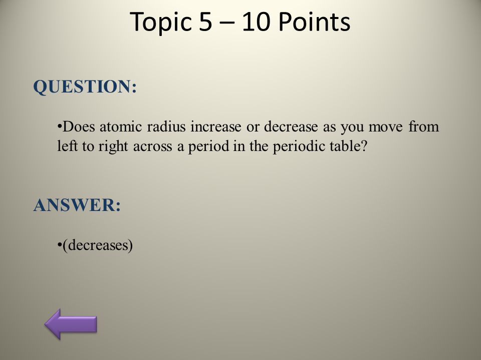 Topic 5 – 10 Points QUESTION: Does atomic radius increase or decrease as you move from left to right across a period in the periodic table.