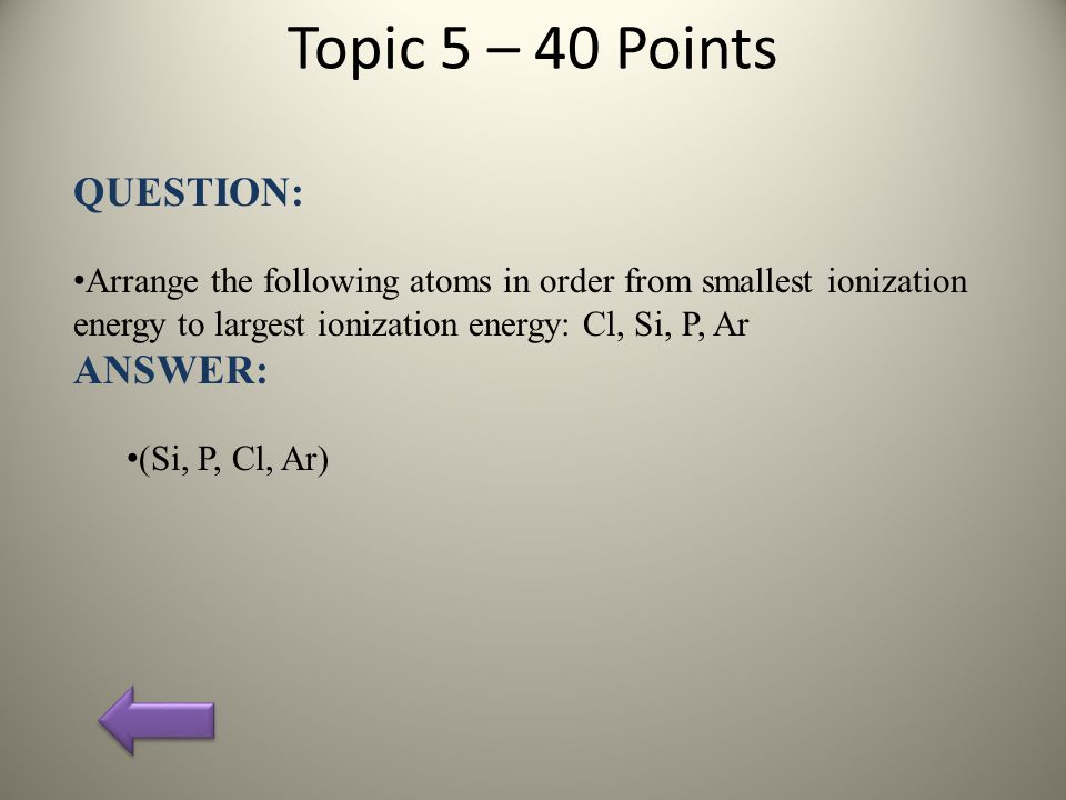 Topic 5 – 40 Points QUESTION: Arrange the following atoms in order from smallest ionization energy to largest ionization energy: Cl, Si, P, Ar ANSWER: (Si, P, Cl, Ar)