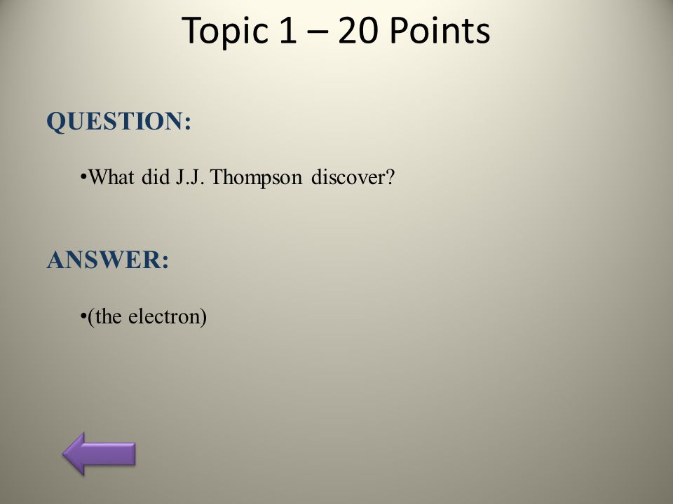 Topic 1 – 20 Points QUESTION: What did J.J. Thompson discover? ANSWER: (the electron)