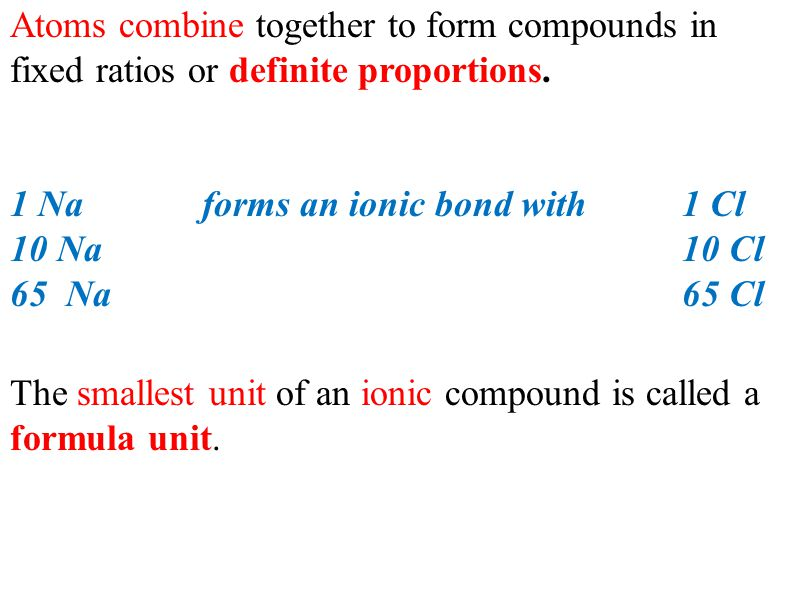Atoms combine together to form compounds in fixed ratios or definite proportions. 1 Naforms an ionic bond with 1 Cl 10 Na 10 Cl 65 Na65 Cl The smalles