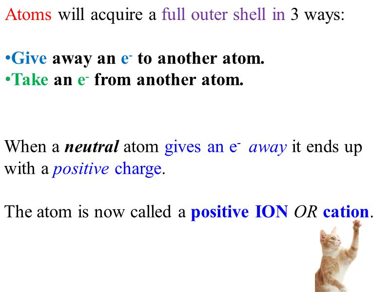 Atoms will acquire a full outer shell in 3 ways: Give away an e - to another atom. Take an e - from another atom. Share an e - with another atom. When
