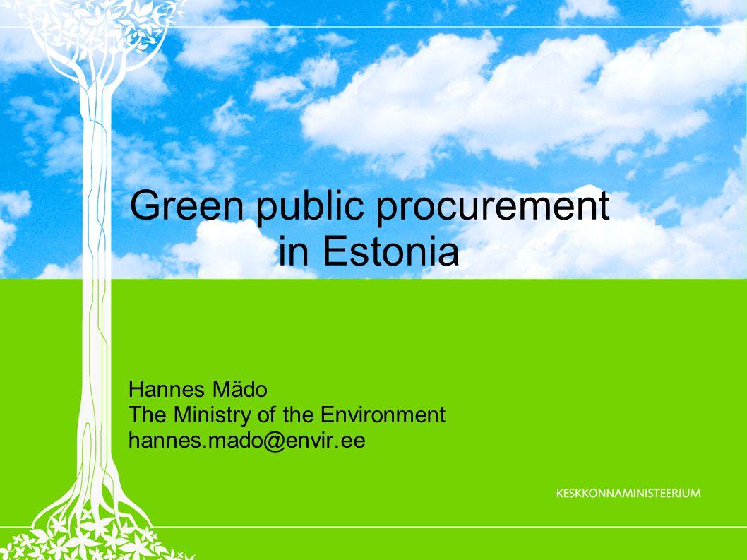 Green public procurement in Estonia Hannes Mädo The Ministry of the Environment hannes.mado@envir.ee