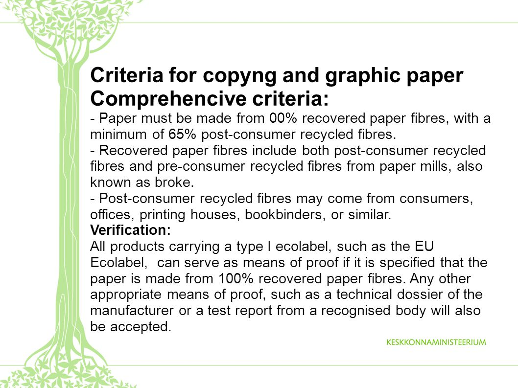 Criteria for copyng and graphic paper Comprehencive criteria: - Paper must be made from 00% recovered paper fibres, with a minimum of 65% post-consumer recycled fibres.