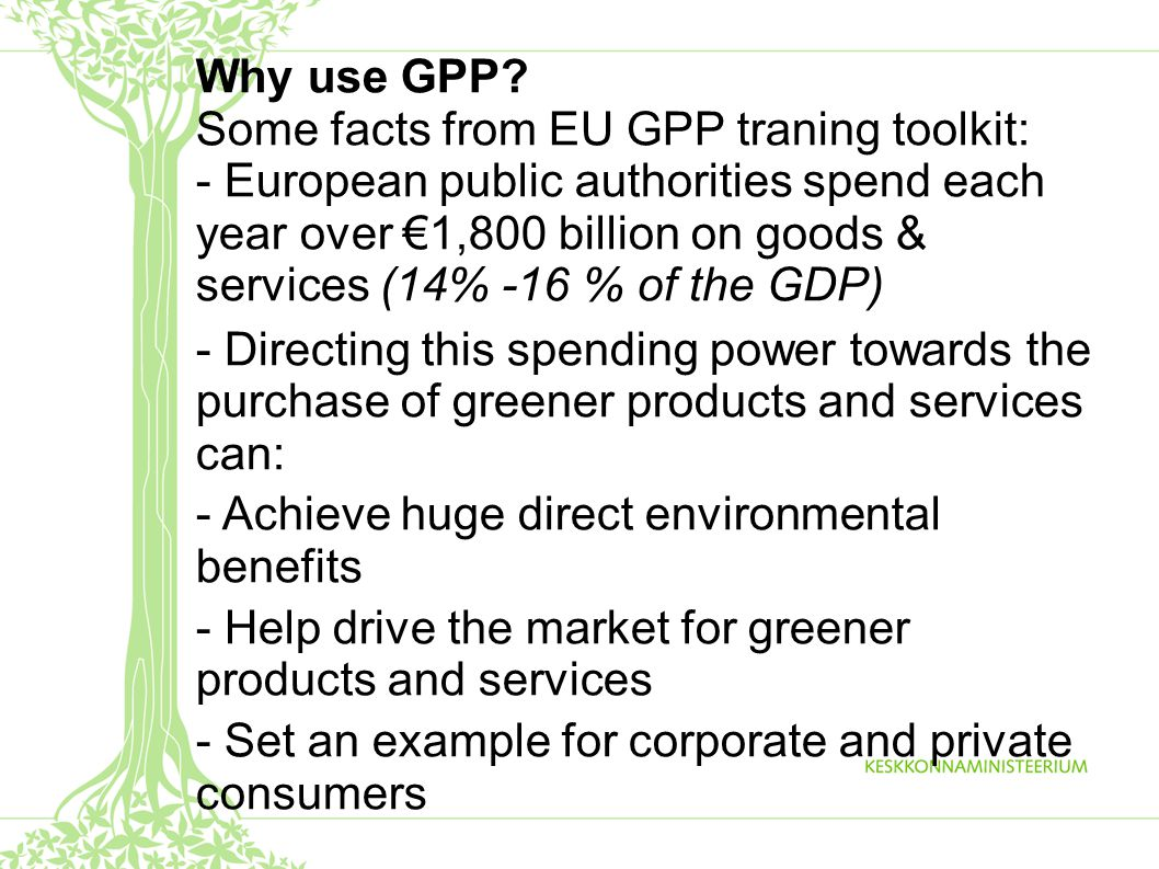 Why use GPP? Some facts from EU GPP traning toolkit: - European public authorities spend each year over €1,800 billion on goods & services (14% -16 %