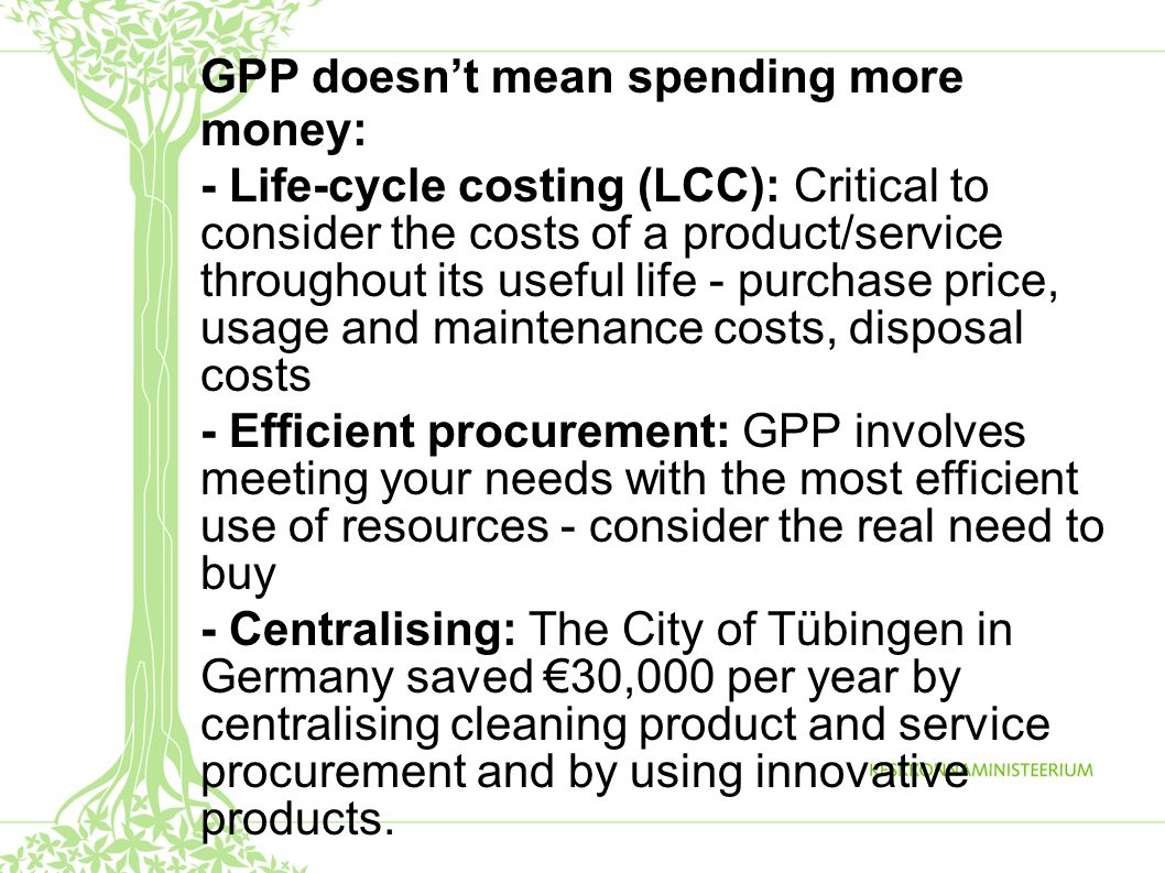 GPP doesn't mean spending more money: - Life-cycle costing (LCC): Critical to consider the costs of a product/service throughout its useful life - purchase price, usage and maintenance costs, disposal costs - Efficient procurement: GPP involves meeting your needs with the most efficient use of resources - consider the real need to buy - Centralising: The City of Tübingen in Germany saved €30,000 per year by centralising cleaning product and service procurement and by using innovative products.